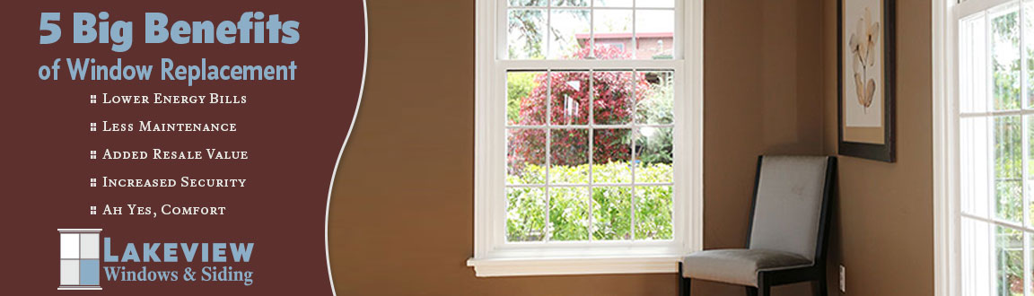 5 Big Benefits of Window Replacement - lower energy bills, less maintenance, added resale value, increased security, and comfort